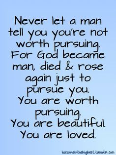 You are worth pursuing, remember that!