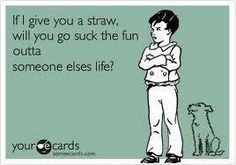 Give you a straw.....