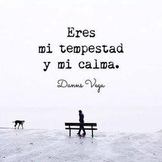 Palabras de Amor y de Aliento ❤ Eres Mi Tempestad Y Mi Calma.... Danns Vega...*