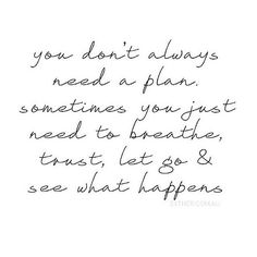 Breathe. Trust. Let go. See what happens.