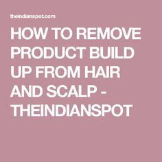 HOW TO REMOVE PRODUCT BUILD UP FROM HAIR AND SCALP - THEINDIANSPOT