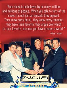 Your show is so beloved by so many millions and millions of people. When you talk to fans of the show, it's not just an episode they enjoyed. They know every detail, they know every moment, they have their favorite, they argue over which is their favorite, because you have created a world. - Nina Tassler // NCIS
