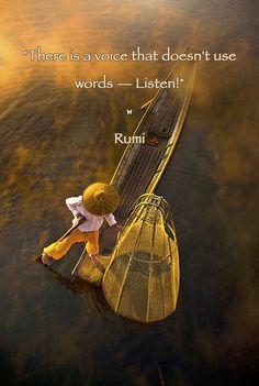 There is a voice that doesn't use words — Listen!   ♡ - Rumi persian poet and mystic