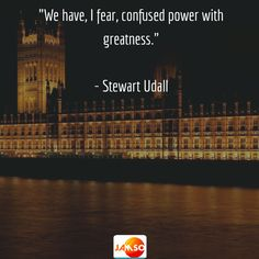 """""""We have, I fear, confused power with greatness.""""  - Stewart Udall"""