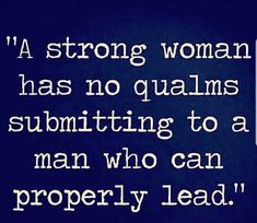 Some women might find this controversial but I think it works both ways. A strong man will also have no trouble submitting to a strong woman. Partnerships are equal. Great Quotes, Quotes To Live By, Me Quotes, Inspirational Quotes, Adonai Elohim, My Guy, Love And Marriage, Inspire Me, Wise Words