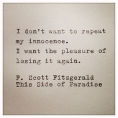 """I don't want to repeat my innocence. I want the pleasure of losing it again."" -F. Scott Fitzgerald."