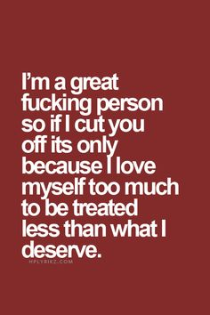 I'm a great fucking person so if I cut you off it's only because I love myself too much to be treated less than what I deserve.