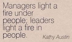 Managers light a fire under people; Leaders light a fire in people. Life Quotes Love, Great Quotes, Quotes To Live By, Me Quotes, Inspirational Quotes, Motivational Quotes, People Quotes, Quotable Quotes, Manager Quotes
