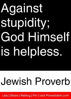 Against stupidity; God Himself is helpless. - Jewish Proverb #proverbs #quotes