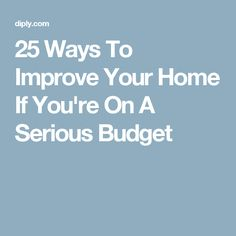 25 Ways To Improve Your Home If You're On A Serious Budget