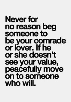never for no reason beg someone to be your comrade or lover. if he or she doesn't see your value, peacefully move on to someone who will