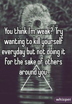 That's very true, it's hard walking around really badly wanting to kill yourself but not because you don't want to upset anyone around you