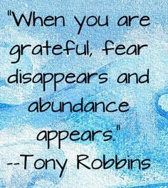 Tony Robbins! When you are grateful, fear disappears and abundance appears. Tony Robbins