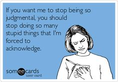 If you want me to stop being so judgmental, you should stop doing so many stupid things that Im forced to acknowledge.