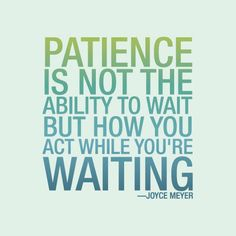 Patience it not the ability to wait but how you act while you're waiting.