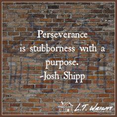 """Perseverance is stubbornness with a purpose."" Josh Shipp"