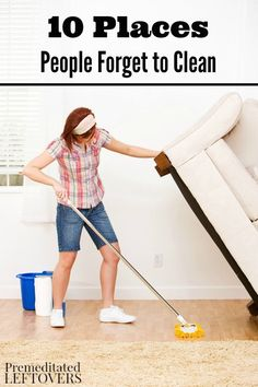 10 Places People Forget to Clean- You may not think of these areas of your home often, but cleaning them well will make your house cleaner and keep bacteria and unwanted bugs away.