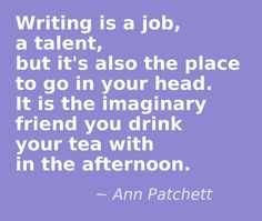 Writing is a job, a talent, but it's also the place to go in your head