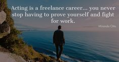 Acting is a freelance career... you never stop having to prove yourself and fight for work.  #QUOTE