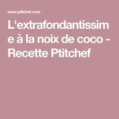 L'extrafondantissime à la noix de coco - Recette Ptitchef
