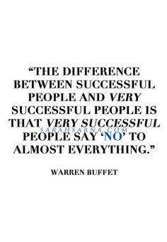 """Quotes, Quoted. """"The difference between successful people and very successful people is that very successful people say 'no' to almost everything."""" -Warren Buffet."""