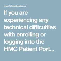 If you are experiencing any technical difficulties with enrolling or logging into the HMC Patient Portal please complete the HMC Patient Portal Technical Support Form.  Holyoke Medical Center now offers a new secure on-line interactive tool for patients to review their health information – The Holyoke Medical Center (HMC) Patient Portal. This interactive web portal will enable patients and their families to take an active role in their care by providing easy, secure access to their health…