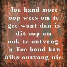 Jou hand moet oop wees om te gee want dan is dit oop om te ontvang. 'n Toe hand kan niks ontvang nie. Quotable Quotes, Wisdom Quotes, Qoutes, Strong Quotes, Positive Quotes, Prayer For Husband, Words On Wood, Afrikaanse Quotes, Special Words