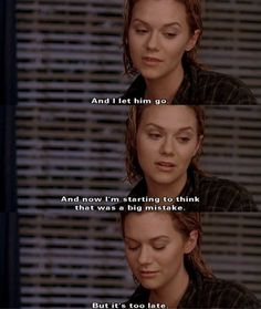 And I let him go. And now I'm starting to think that was a big mistake. But it's too late. - Peyton Sawyer