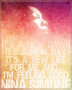 """It's a new dawn; it's a new day; it's a new life for me... and I'm feeling good."" –Nina Simone #Quotes #Quote #Song"