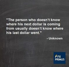 The person who doesn't know where his next dollar is coming from usually doesn't know where his last dollar went.