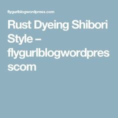 Rust Dyeing Shibori Style – flygurlblogwordpresscom