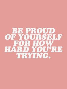be proud of yourself for how hard youre trying