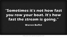 """""""Sometimes it's not how fast you row your boat. It's how fast the stream is going. Own Quotes, Wise Quotes, Motivational Quotes, Warren Buffet Quotes, Warren Buffett, Meaningful Words, Beautiful Words, Inspire Me, Quote Of The Day"""