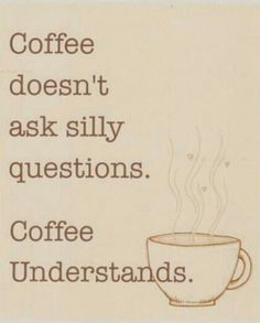 I go to bed thinking about tomorrow's first cup. Coffee understands :)