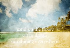 Beach saying.... Sand on the floor. Salt in the air. Sun shining everywhere.