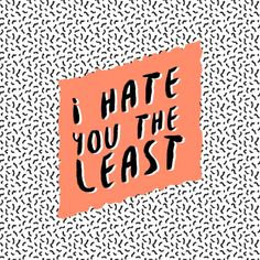 'I hate you the least' by Janja Primozic #typography