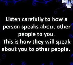Listen carefully to how a person speaks about other people to you.