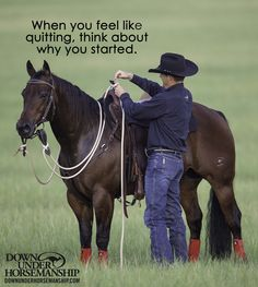 When you feel like quitting, think about why you started. www.downunderhorsemanship.com