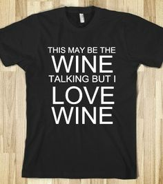 THIS MAY BE THE WINE TALKING BUT I LOVE WINE - glamfoxx.com - Skreened T-shirts, Organic Shirts, Hoodies, Kids Tees, Baby One-Pieces and Tot...