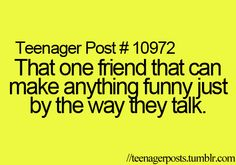 That one friend that can make anything funny just by the way they talk.