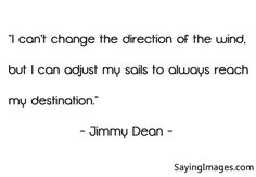 "Jimmy Dean Motivational Quote for 2015 - ""I can't change the direction of the wind, but I can adjust my sails to always reach my destination."""