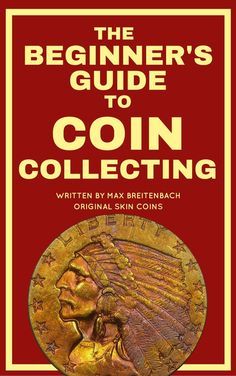 The Beginners Guide to Coin Collecting: Everything You Need to Know to Value Grade and Buy Coins (And Avoid Getting Ripped Off!