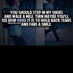 You should step in my shoes and walk a mile, then maybe you'll see how hard it is to hold back tears and fake a smile :/ Amazing Quotes, Great Quotes, Quotes To Live By, Life Quotes, Inspirational Quotes, Smile Qoutes, Usmc Love, Walk A Mile, The Ugly Truth