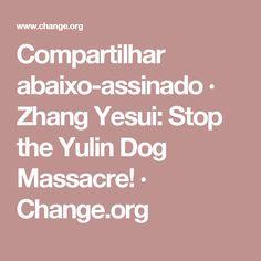 Compartilhar abaixo-assinado · Zhang Yesui: Stop the Yulin Dog Massacre! · Change.org