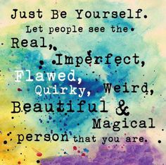 <3 <3 Just be yourself. Let people see the real, imperfect, flawed, quirky, weird, beautiful and magical person that you are.