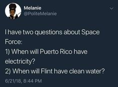 I have two questions about Space Force: 1) When will Puerto Rico have electricity? 2) When will Flint have clean water?  ~ @PoliteMelanie