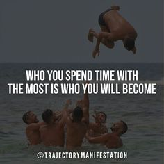 Who you spend time with the most is who you will become.