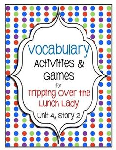 Tripping Over the Lunch Lady Vocabulary Activities and Games (Unit 4, Story 2) Students will be motivated to learn with these fun and engaging vocabulary activities.
