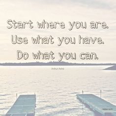 """""""Start where you are. Use what you have. Do what you can."""" Arthur Ashe #wisdom"""