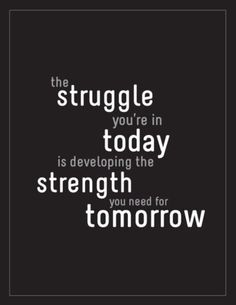 The struggle you're in today is developing the strength you nee for tomorrow.